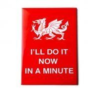 I'll do it now in a minute Welsh magnet
